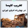 تخریب کلیسا در چهارراه ادیان تهران